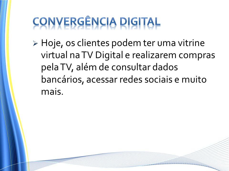 Hoje, os clientes podem ter uma vitrine virtual na TV Digital e realizarem compras pela TV, além de consultar dados bancários, acessar redes sociais e