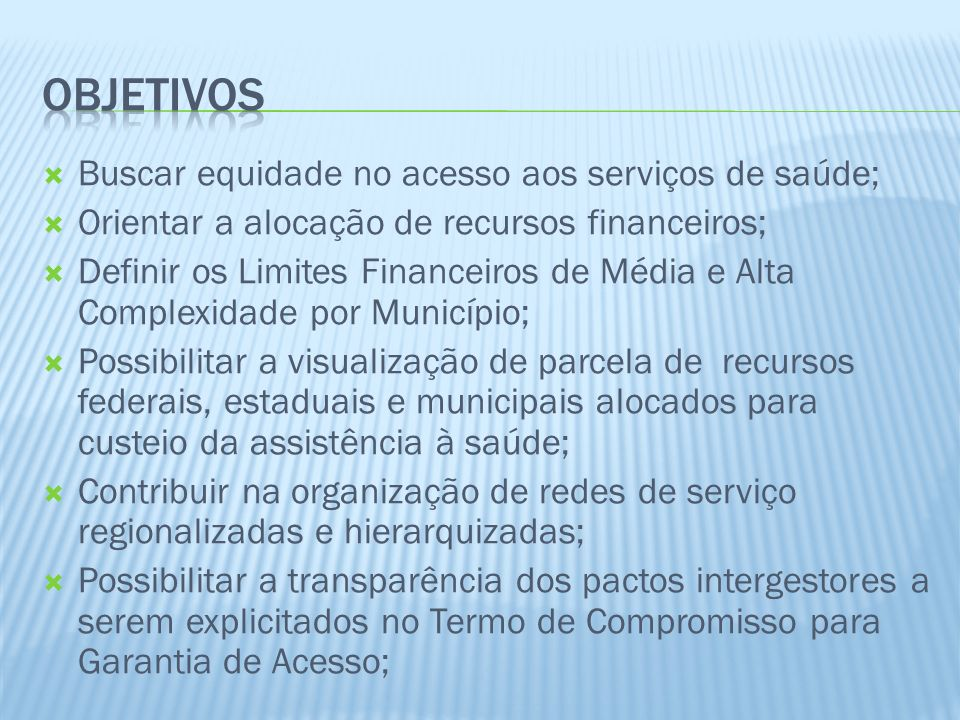 Buscar equidade no acesso aos serviços de saúde; Orientar a alocação de recursos financeiros; Definir os Limites Financeiros de Média e Alta Complexid