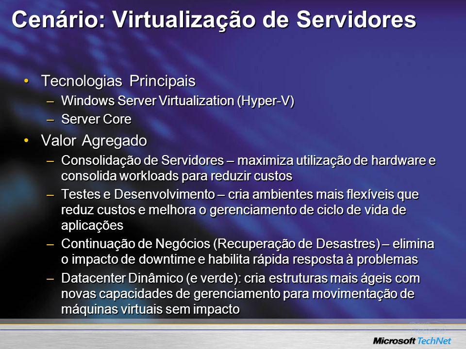 Cenário: Virtualização de Servidores Tecnologias PrincipaisTecnologias Principais –Windows Server Virtualization (Hyper-V) –Server Core Valor Agregado