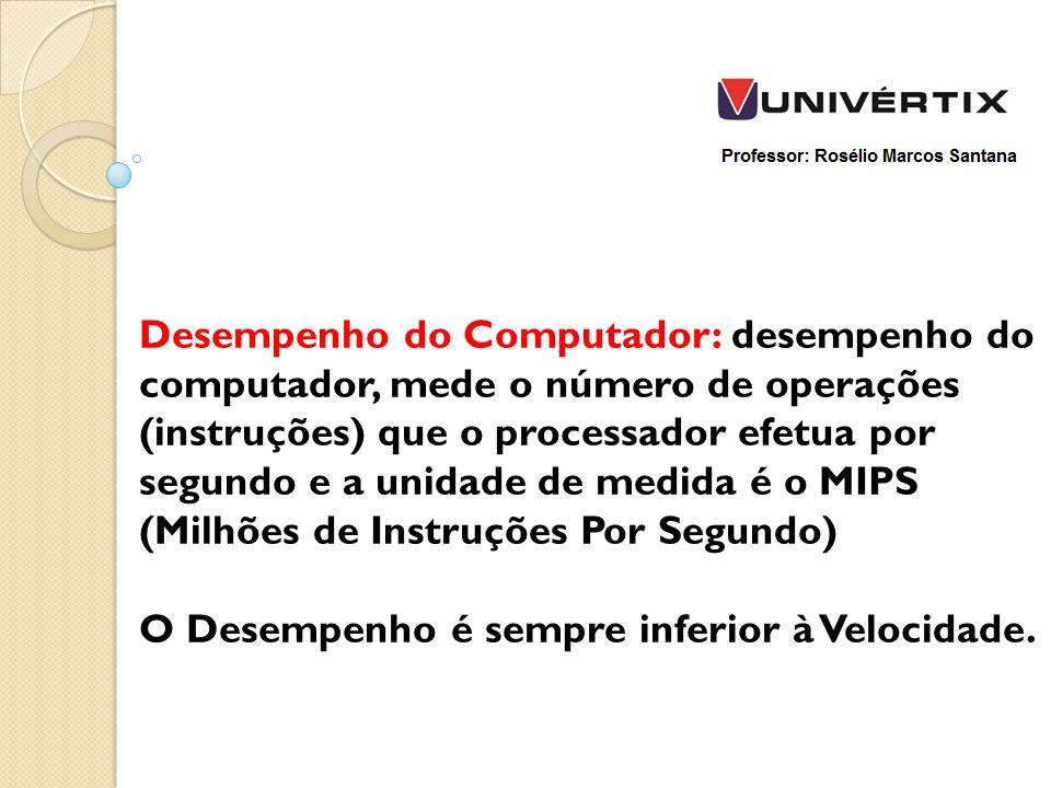 Desempenho do Computador: desempenho do computador, mede o número de operações (instruções) que o processador efetua por segundo e a unidade de medida é o MIPS (Milhões de Instruções Por Segundo) O Desempenho é sempre inferior à Velocidade.