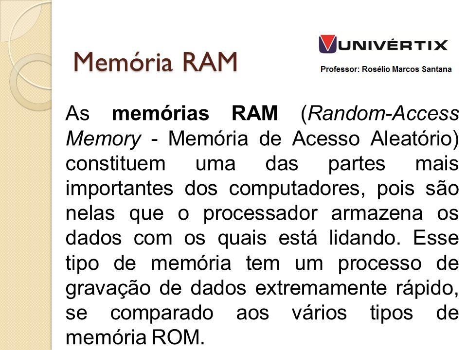 Memória RAM As memórias RAM (Random-Access Memory - Memória de Acesso Aleatório) constituem uma das partes mais importantes dos computadores, pois são nelas que o processador armazena os dados com os quais está lidando.