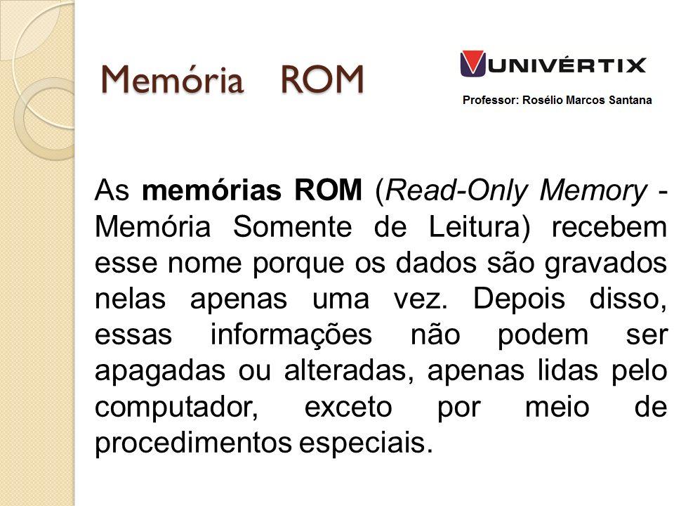 Memória ROM As memórias ROM (Read-Only Memory - Memória Somente de Leitura) recebem esse nome porque os dados são gravados nelas apenas uma vez.