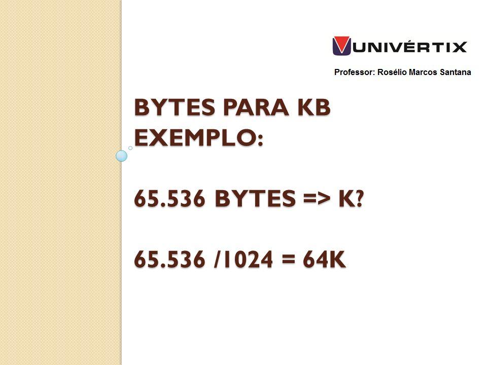 BYTES PARA KB EXEMPLO: 65.536 BYTES => K? 65.536 /1024 = 64K