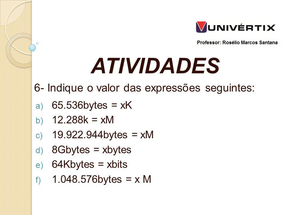 a) 65.536bytes = xK b) 12.288k = xM c) 19.922.944bytes = xM d) 8Gbytes = xbytes e) 64Kbytes = xbits f) 1.048.576bytes = x M ATIVIDADES 6- Indique o valor das expressões seguintes: