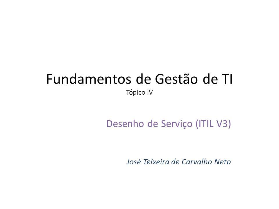 Fundamentos de Gestão de TI Tópico IV Desenho de Serviço (ITIL V3) José Teixeira de Carvalho Neto