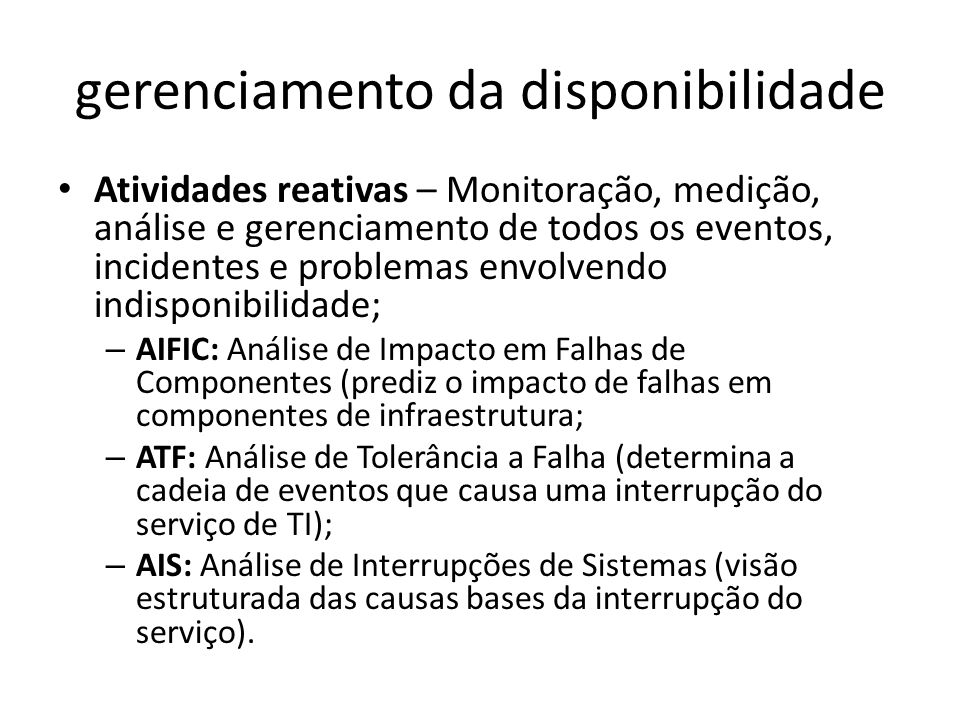 gerenciamento da disponibilidade Atividades reativas – Monitoração, medição, análise e gerenciamento de todos os eventos, incidentes e problemas envolvendo indisponibilidade; – AIFIC: Análise de Impacto em Falhas de Componentes (prediz o impacto de falhas em componentes de infraestrutura; – ATF: Análise de Tolerância a Falha (determina a cadeia de eventos que causa uma interrupção do serviço de TI); – AIS: Análise de Interrupções de Sistemas (visão estruturada das causas bases da interrupção do serviço).