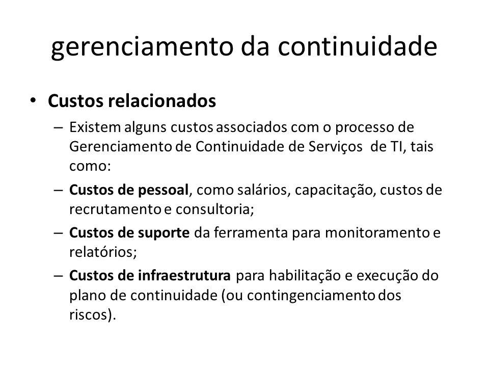 gerenciamento da continuidade Custos relacionados – Existem alguns custos associados com o processo de Gerenciamento de Continuidade de Serviços de TI, tais como: – Custos de pessoal, como salários, capacitação, custos de recrutamento e consultoria; – Custos de suporte da ferramenta para monitoramento e relatórios; – Custos de infraestrutura para habilitação e execução do plano de continuidade (ou contingenciamento dos riscos).