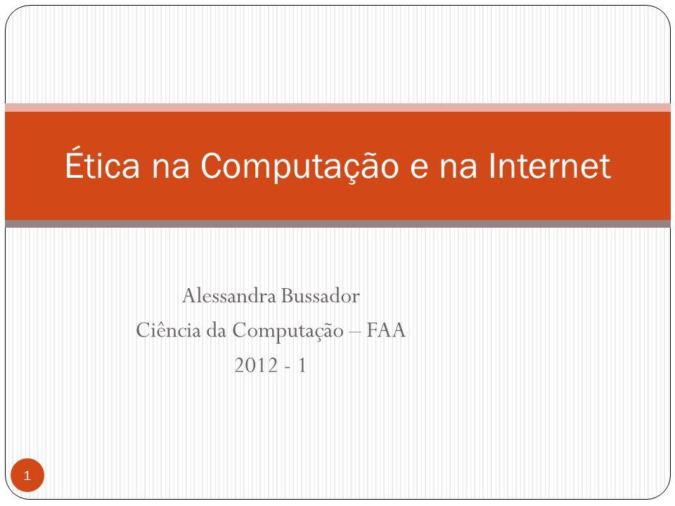 Alessandra Bussador Ciência da Computação – FAA 2012 - 1 1 Ética na Computação e na Internet