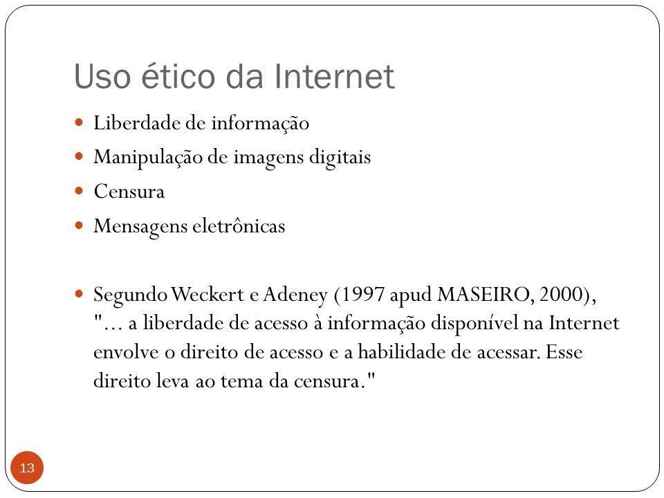 Uso ético da Internet 13 Liberdade de informação Manipulação de imagens digitais Censura Mensagens eletrônicas Segundo Weckert e Adeney (1997 apud MASEIRO, 2000), ...