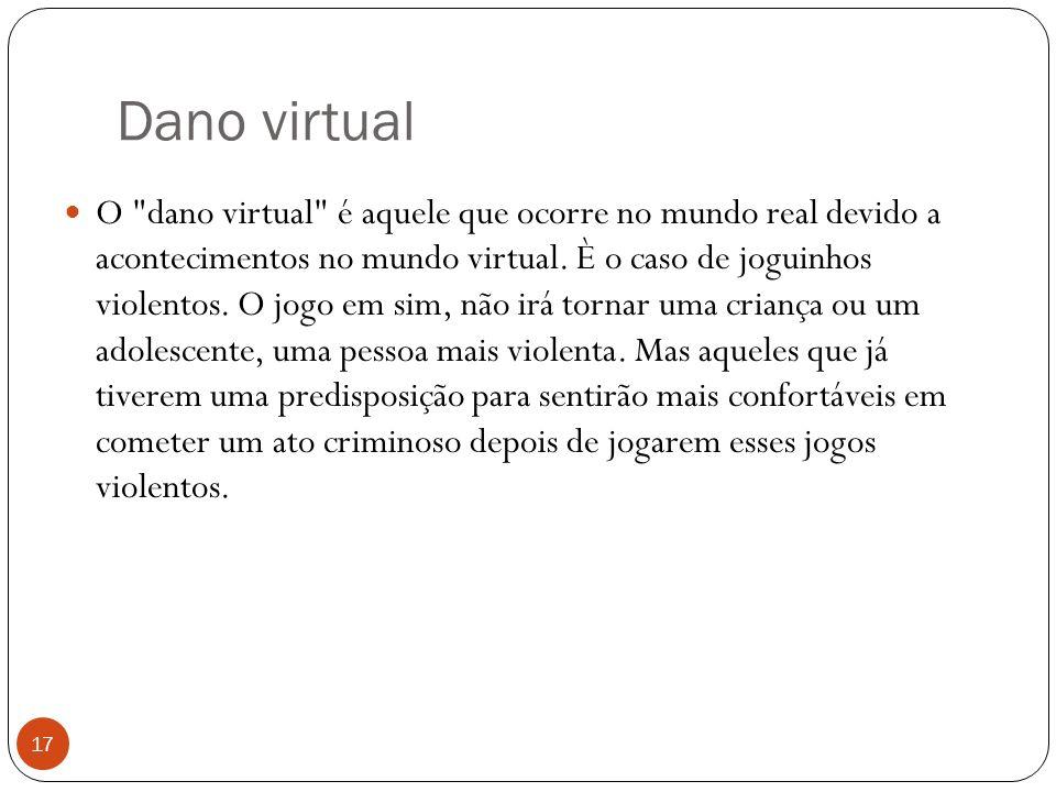 Dano virtual 17 O dano virtual é aquele que ocorre no mundo real devido a acontecimentos no mundo virtual.