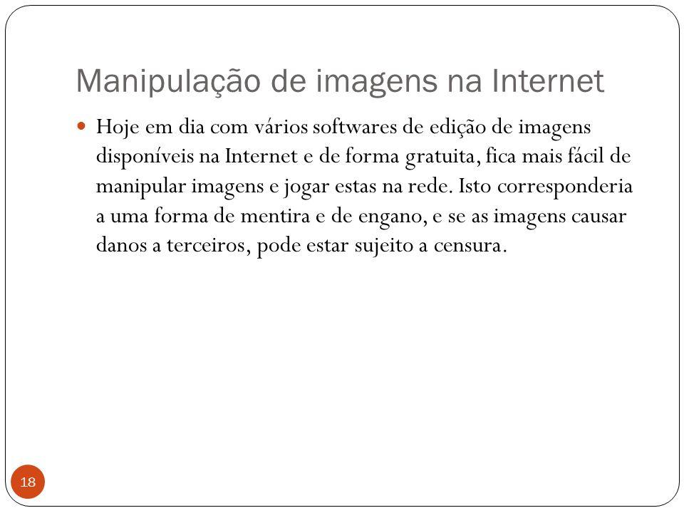 Manipulação de imagens na Internet 18 Hoje em dia com vários softwares de edição de imagens disponíveis na Internet e de forma gratuita, fica mais fácil de manipular imagens e jogar estas na rede.
