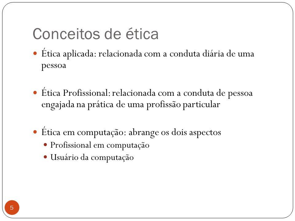 Conceitos de ética 5 Ética aplicada: relacionada com a conduta diária de uma pessoa Ética Profissional: relacionada com a conduta de pessoa engajada na prática de uma profissão particular Ética em computação: abrange os dois aspectos Profissional em computação Usuário da computação