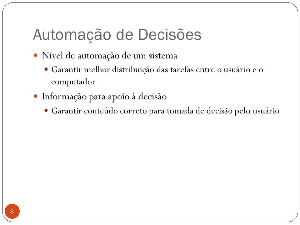 Automação de Decisões 8 Nível de automação de um sistema Garantir melhor distribuição das tarefas entre o usuário e o computador Informação para apoio à decisão Garantir conteúdo correto para tomada de decisão pelo usuário
