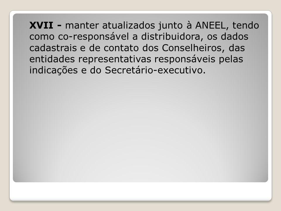 XVII - manter atualizados junto à ANEEL, tendo como co-responsável a distribuidora, os dados cadastrais e de contato dos Conselheiros, das entidades r