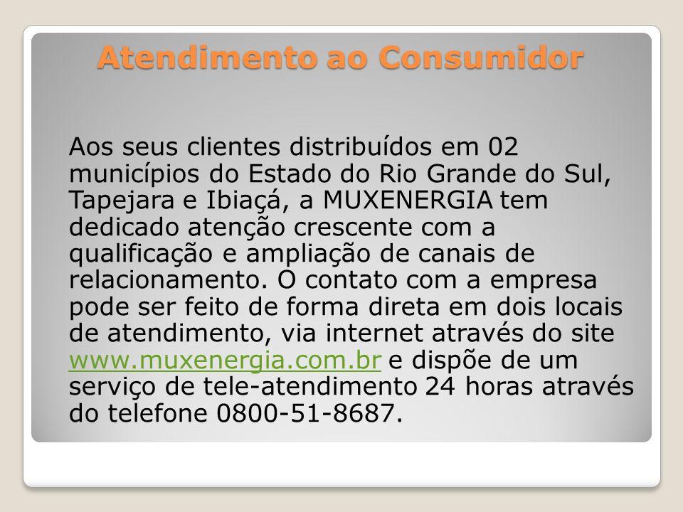 Atendimento ao Consumidor Aos seus clientes distribuídos em 02 municípios do Estado do Rio Grande do Sul, Tapejara e Ibiaçá, a MUXENERGIA tem dedicado
