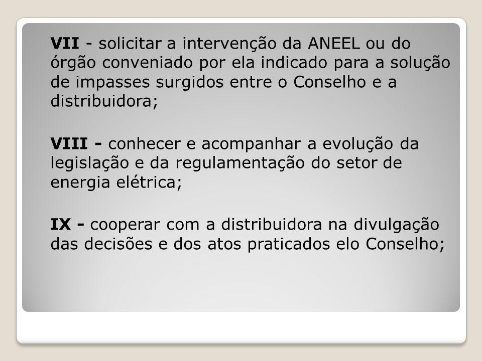 VII - solicitar a intervenção da ANEEL ou do órgão conveniado por ela indicado para a solução de impasses surgidos entre o Conselho e a distribuidora;
