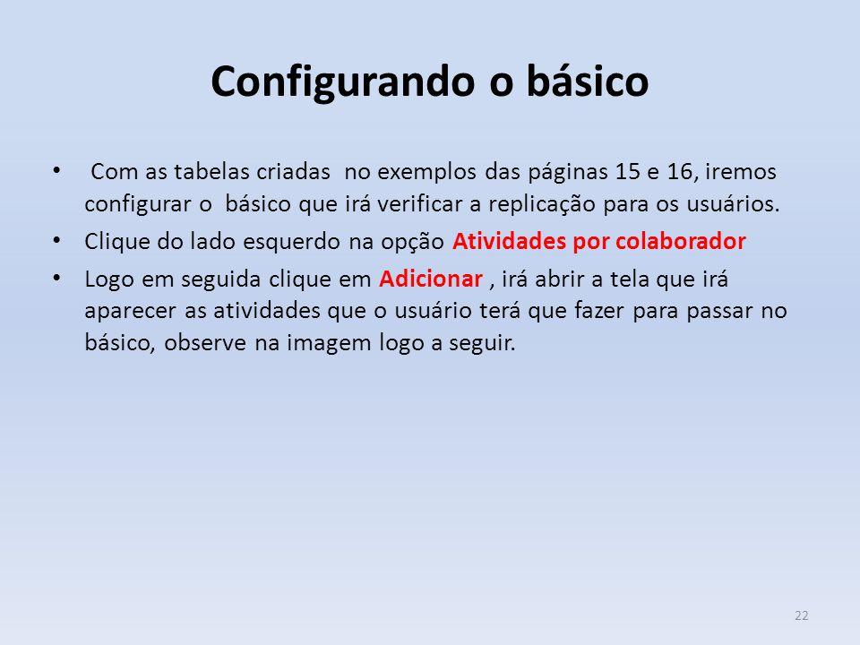Configurando o básico Com as tabelas criadas no exemplos das páginas 15 e 16, iremos configurar o básico que irá verificar a replicação para os usuári