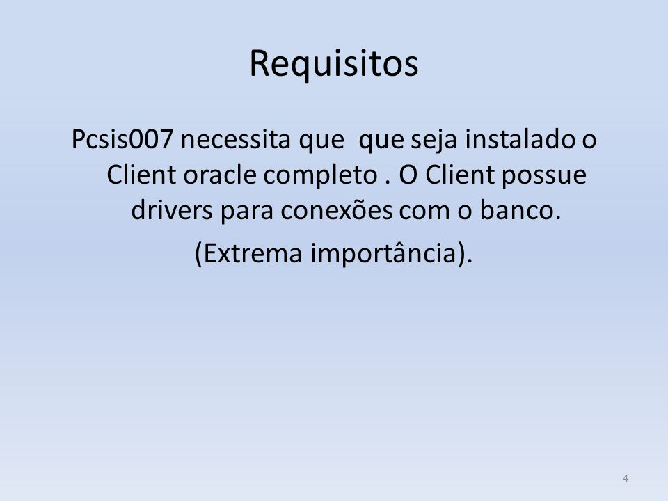 Requisitos Pcsis007 necessita que que seja instalado o Client oracle completo. O Client possue drivers para conexões com o banco. (Extrema importância
