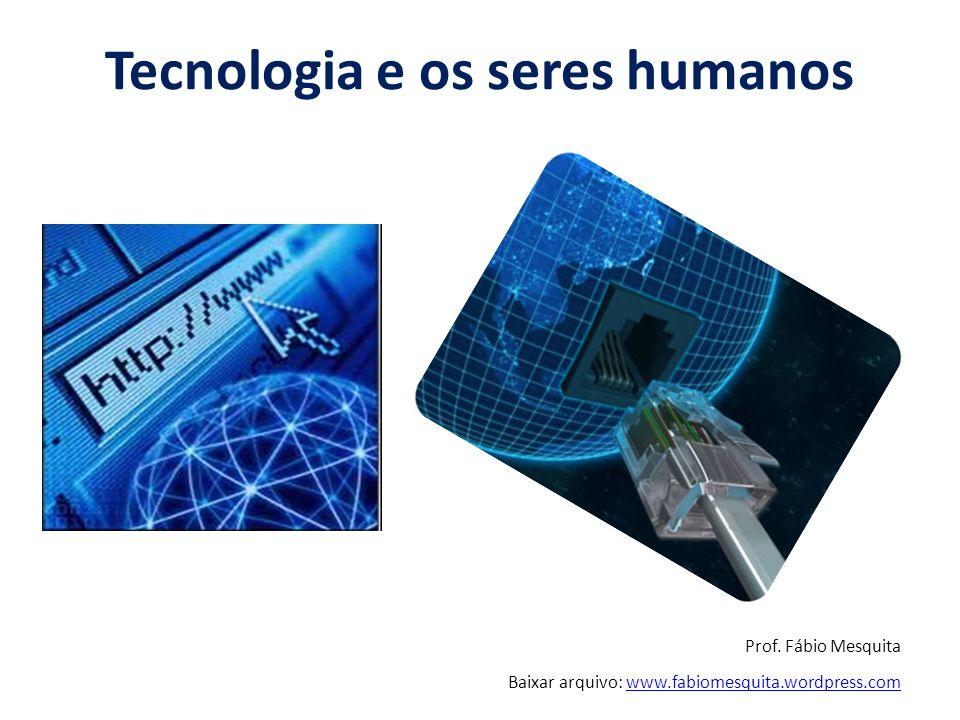 Tecnologia e os seres humanos Prof.