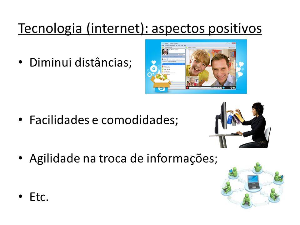 Tecnologia (internet): aspectos positivos Diminui distâncias; Facilidades e comodidades; Agilidade na troca de informações; Etc.