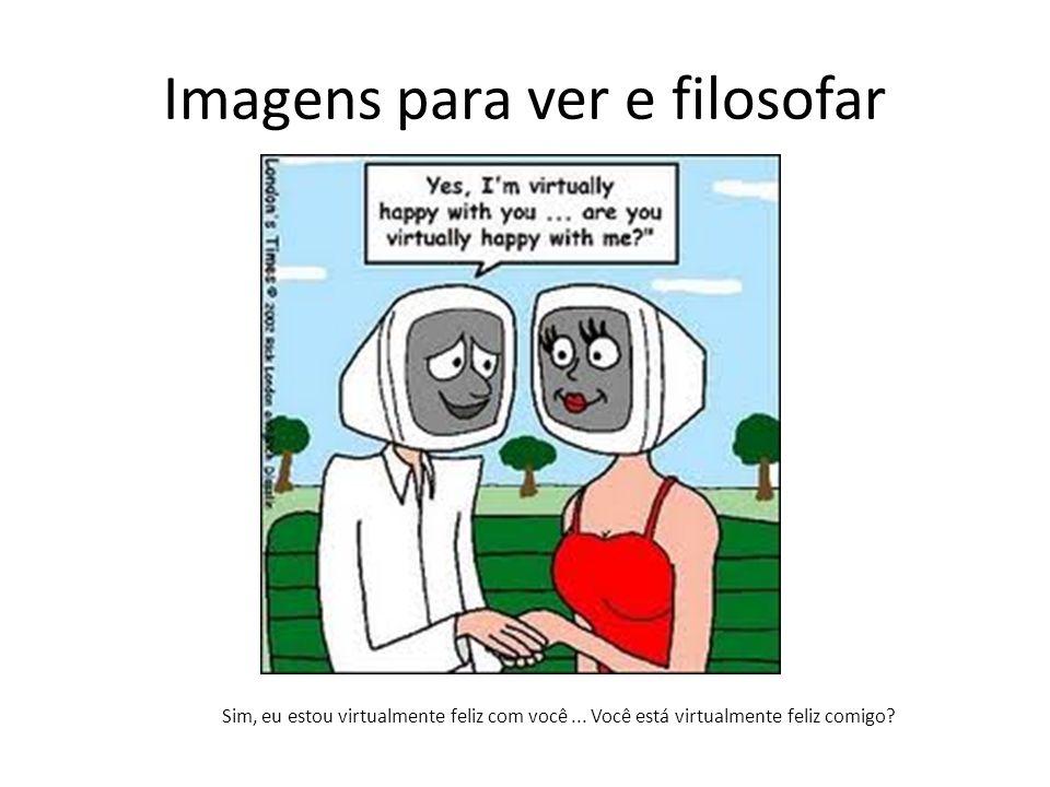 Imagens para ver e filosofar Sim, eu estou virtualmente feliz com você...