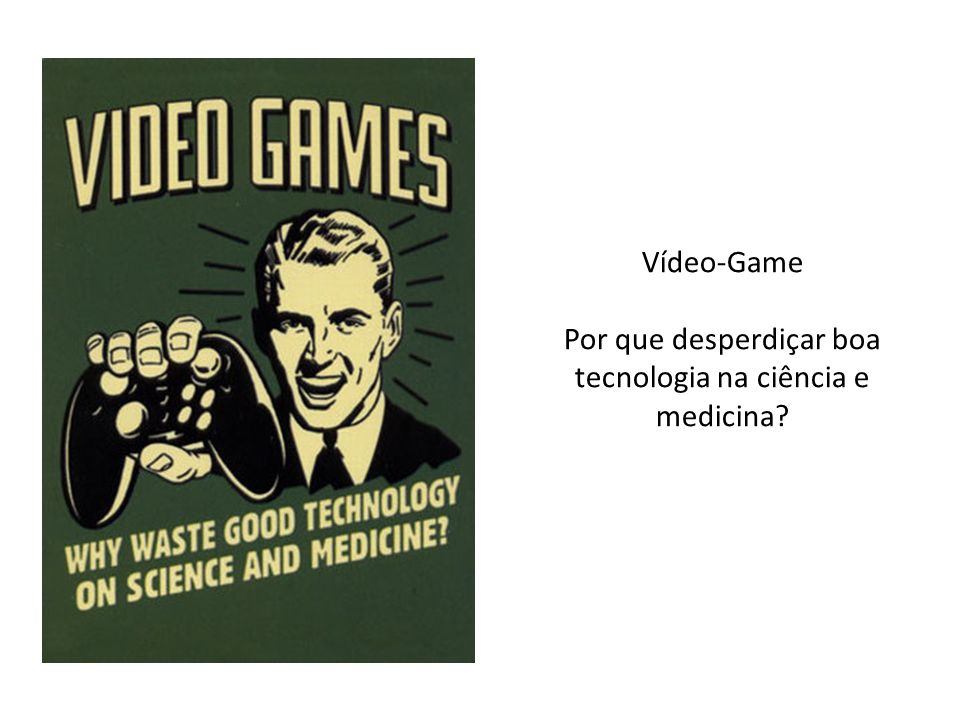Vídeo-Game Por que desperdiçar boa tecnologia na ciência e medicina?