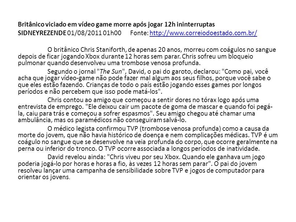Britânico viciado em vídeo game morre após jogar 12h ininterruptas SIDNEYREZENDE 01/08/2011 01h00 Fonte: http://www.correiodoestado.com.br/http://www.correiodoestado.com.br/ O britânico Chris Staniforth, de apenas 20 anos, morreu com coágulos no sangue depois de ficar jogando Xbox durante 12 horas sem parar.