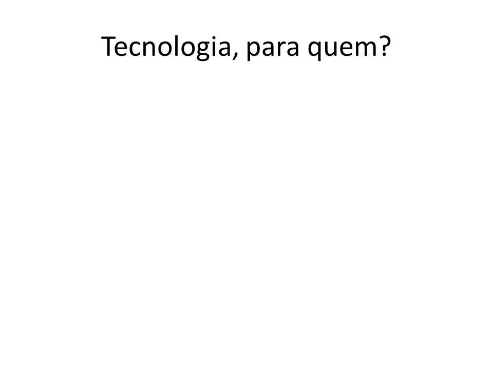 Tecnologia, para quem?