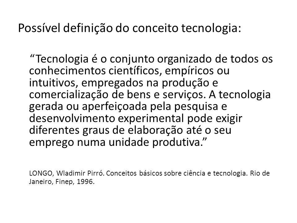 Possível definição do conceito tecnologia: Tecnologia é o conjunto organizado de todos os conhecimentos científicos, empíricos ou intuitivos, empregados na produção e comercialização de bens e serviços.
