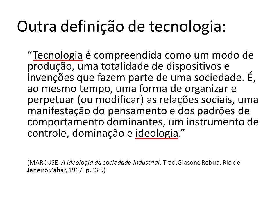 Outra definição de tecnologia: Tecnologia é compreendida como um modo de produção, uma totalidade de dispositivos e invenções que fazem parte de uma sociedade.