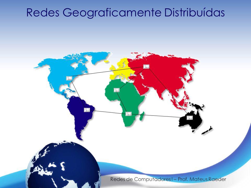 Redes de Computadores I – Prof. Mateus Raeder Redes Geograficamente Distribuídas