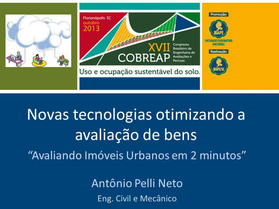 Novas tecnologias otimizando a avaliação de bens Avaliando Imóveis Urbanos em 2 minutos Antônio Pelli Neto Eng. Civil e Mecânico