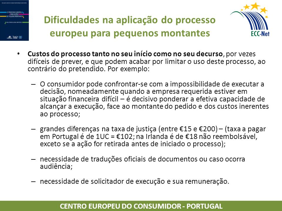 Dificuldades na aplicação do processo europeu para pequenos montantes Custos do processo tanto no seu início como no seu decurso, por vezes difíceis de prever, e que podem acabar por limitar o uso deste processo, ao contrário do pretendido.