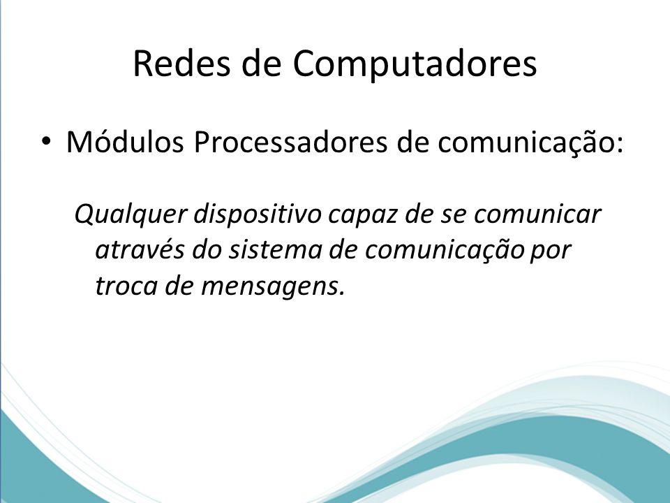 Redes de Computadores Módulos Processadores de comunicação: Qualquer dispositivo capaz de se comunicar através do sistema de comunicação por troca de