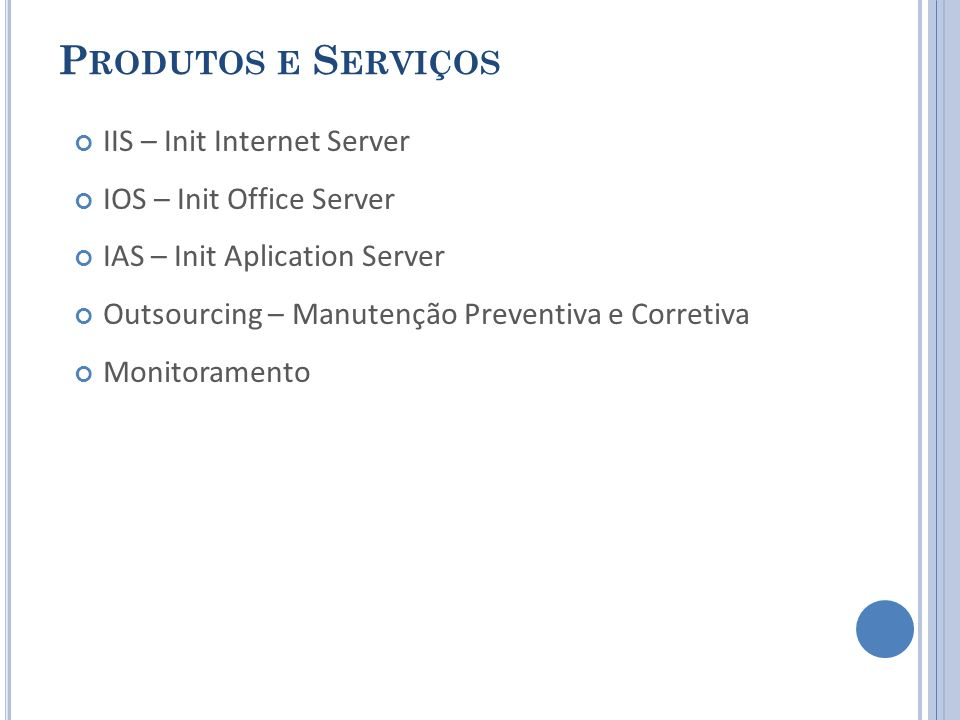 P RODUTOS E S ERVIÇOS IIS – Init Internet Server IOS – Init Office Server IAS – Init Aplication Server Outsourcing – Manutenção Preventiva e Corretiva Monitoramento