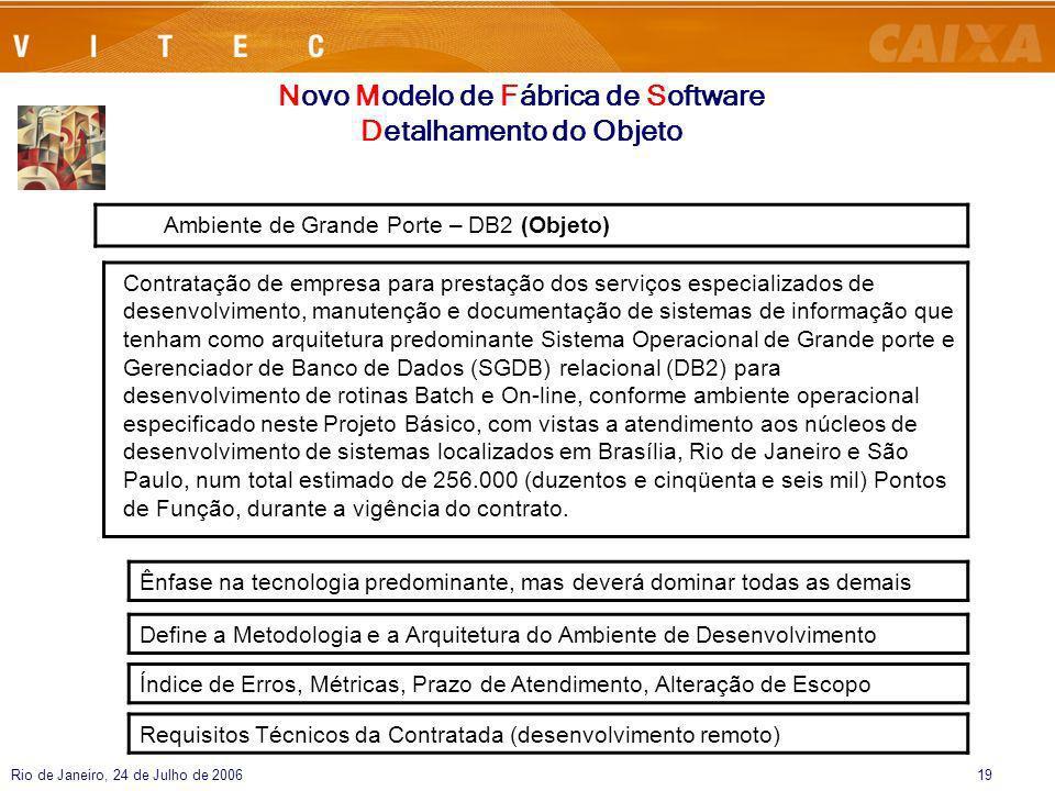 Rio de Janeiro, 24 de Julho de 200619 Novo Modelo de Fábrica de Software Detalhamento do Objeto Ênfase na tecnologia predominante, mas deverá dominar