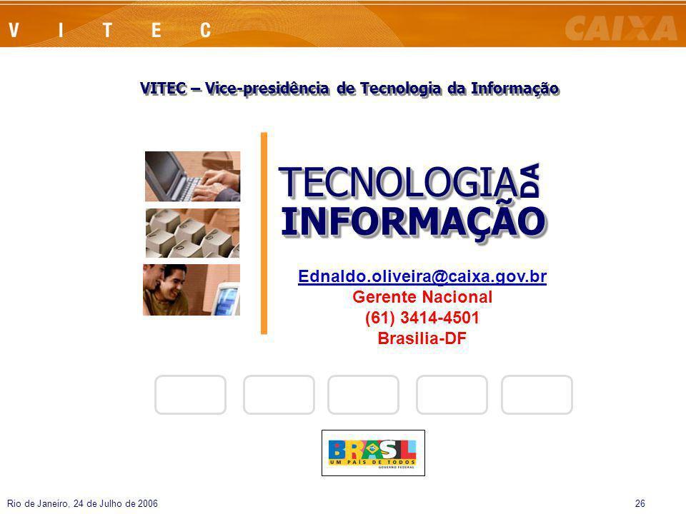 Rio de Janeiro, 24 de Julho de 200626 VITEC – Vice-presidência de Tecnologia da Informação INFORMAÇÃOINFORMAÇÃO TECNOLOGIATECNOLOGIA DA Ednaldo.olivei