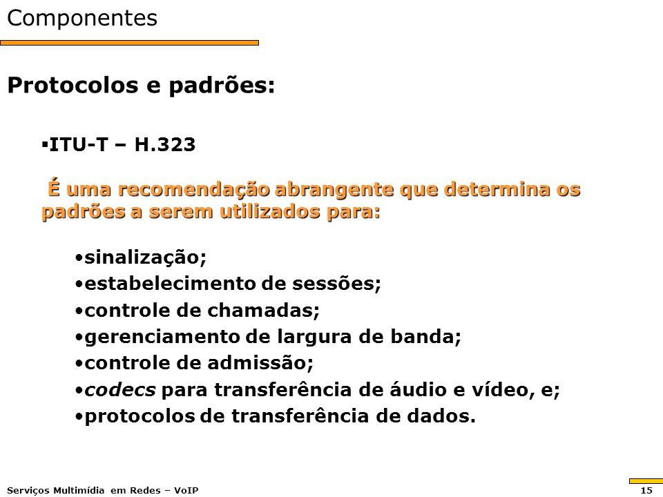 Componentes ITU-T – H.323 ITU-T – H.323 É uma recomendação abrangente que determina os padrões a serem utilizados para: É uma recomendação abrangente que determina os padrões a serem utilizados para: sinalização;sinalização; estabelecimento de sessões;estabelecimento de sessões; controle de chamadas;controle de chamadas; gerenciamento de largura de banda;gerenciamento de largura de banda; controle de admissão;controle de admissão; codecs para transferência de áudio e vídeo, e;codecs para transferência de áudio e vídeo, e; protocolos de transferência de dados.protocolos de transferência de dados.