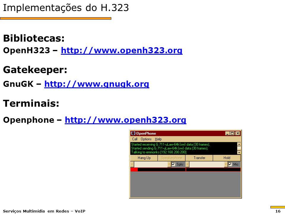 Implementações do H.323 Bibliotecas: OpenH323 – http://www.openh323.org http://www.openh323.org Gatekeeper: GnuGK – http://www.gnugk.org http://www.gnugk.org Terminais: Openphone – http://www.openh323.org http://www.openh323.org Serviços Multimídia em Redes – VoIP 16