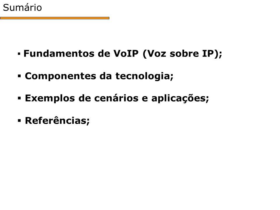 Sumário Fundamentos de VoIP (Voz sobre IP); Fundamentos de VoIP (Voz sobre IP); Componentes da tecnologia; Componentes da tecnologia; Exemplos de cenários e aplicações; Exemplos de cenários e aplicações; Referências; Referências;