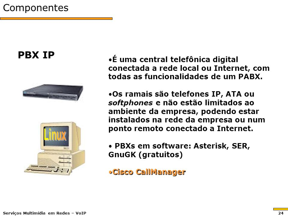 Componentes PBX IP É uma central telefônica digital conectada a rede local ou Internet, com todas as funcionalidades de um PABX.É uma central telefônica digital conectada a rede local ou Internet, com todas as funcionalidades de um PABX.
