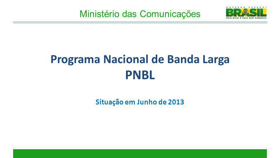 Ministério das Comunicações Programa Nacional de Banda Larga PNBL Situação em Junho de 2013
