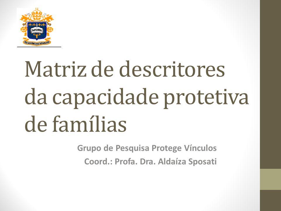 Matriz de descritores da capacidade protetiva de famílias Grupo de Pesquisa Protege Vínculos Coord.: Profa. Dra. Aldaíza Sposati