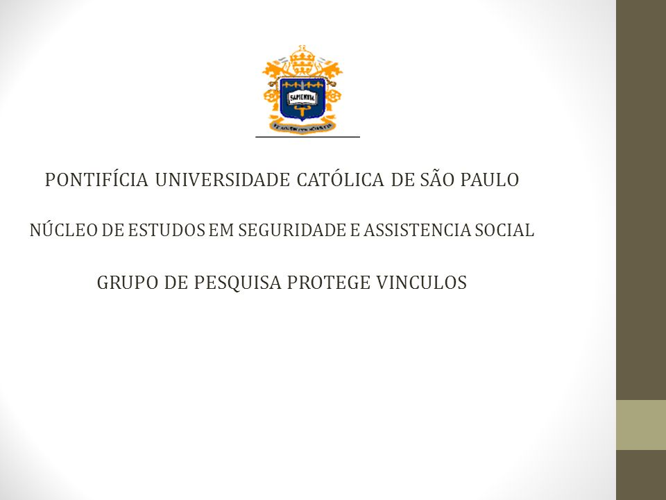 PONTIFÍCIA UNIVERSIDADE CATÓLICA DE SÃO PAULO NÚCLEO DE ESTUDOS EM SEGURIDADE E ASSISTENCIA SOCIAL GRUPO DE PESQUISA PROTEGE VINCULOS