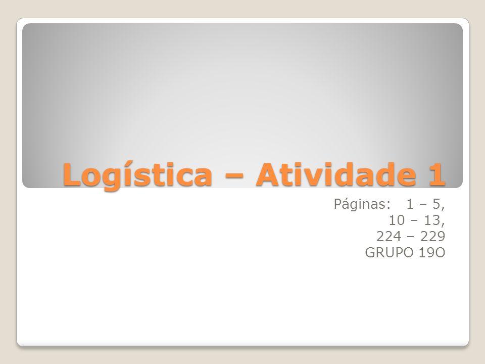 Logística – Atividade 1 Páginas: 1 – 5, 10 – 13, 224 – 229 GRUPO 19O