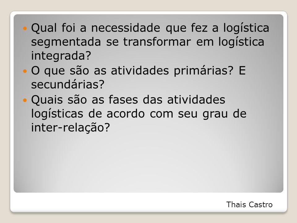 Qual foi a necessidade que fez a logística segmentada se transformar em logística integrada? O que são as atividades primárias? E secundárias? Quais s