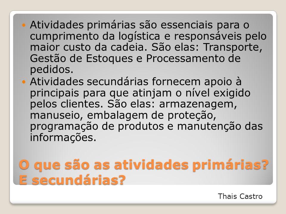 O que são as atividades primárias? E secundárias? Atividades primárias são essenciais para o cumprimento da logística e responsáveis pelo maior custo