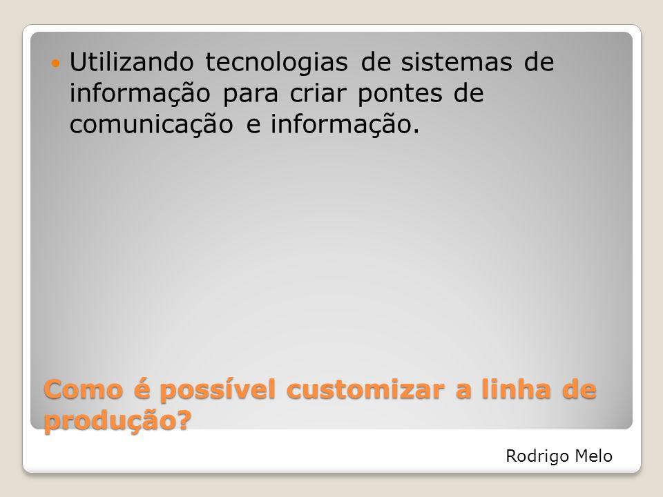 Como é possível customizar a linha de produção? Utilizando tecnologias de sistemas de informação para criar pontes de comunicação e informação. Rodrig