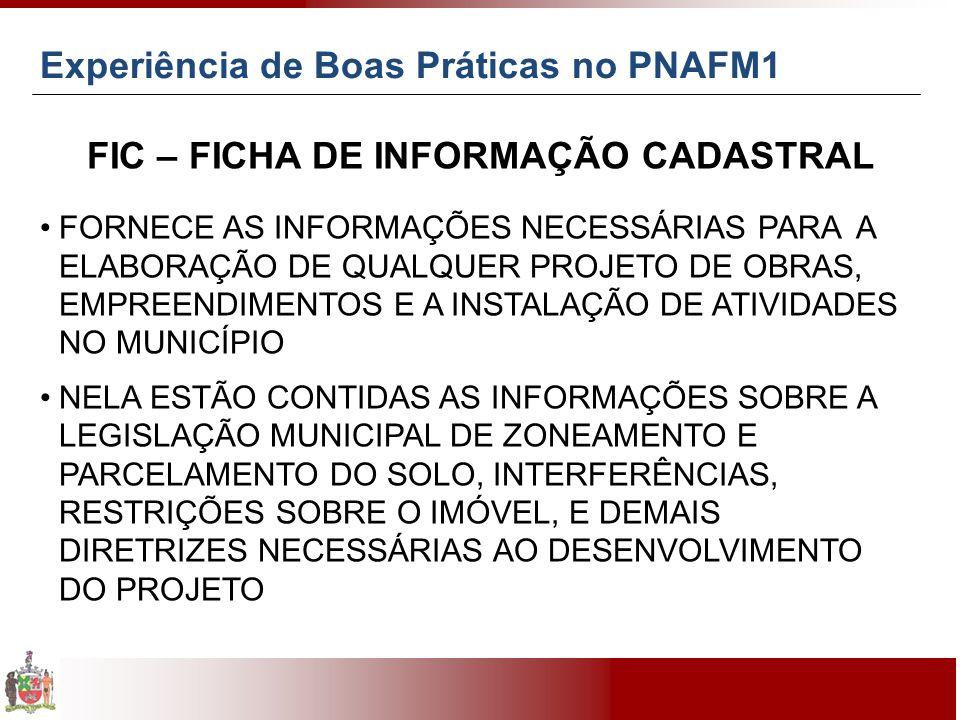 FIC – FICHA DE INFORMAÇÃO CADASTRAL FORNECE AS INFORMAÇÕES NECESSÁRIAS PARA A ELABORAÇÃO DE QUALQUER PROJETO DE OBRAS, EMPREENDIMENTOS E A INSTALAÇÃO DE ATIVIDADES NO MUNICÍPIO NELA ESTÃO CONTIDAS AS INFORMAÇÕES SOBRE A LEGISLAÇÃO MUNICIPAL DE ZONEAMENTO E PARCELAMENTO DO SOLO, INTERFERÊNCIAS, RESTRIÇÕES SOBRE O IMÓVEL, E DEMAIS DIRETRIZES NECESSÁRIAS AO DESENVOLVIMENTO DO PROJETO Experiência de Boas Práticas no PNAFM1