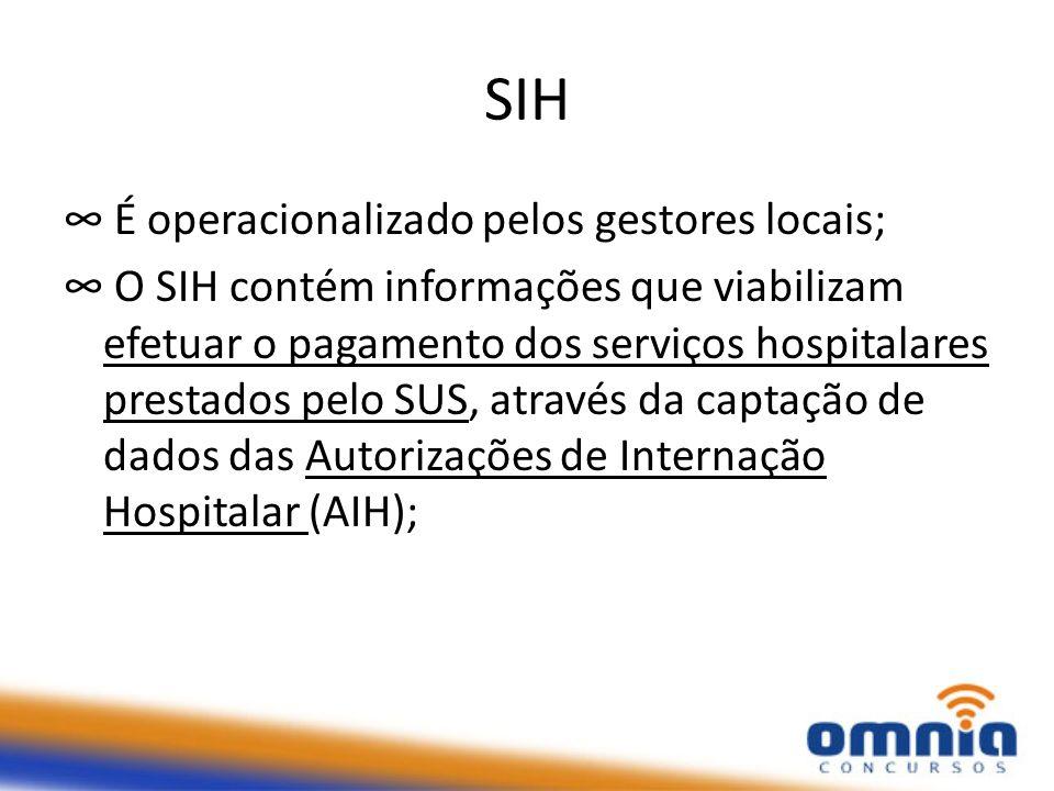 SIH É operacionalizado pelos gestores locais; O SIH contém informações que viabilizam efetuar o pagamento dos serviços hospitalares prestados pelo SUS, através da captação de dados das Autorizações de Internação Hospitalar (AIH);